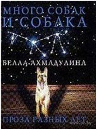 Белла Ахмадулина «Много собак и Собака: проза разных лет»