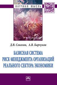 Базисная система риск-менеджмент организаций реального сектора экономики / Д. В. Соколов, А. В. Барчуков
