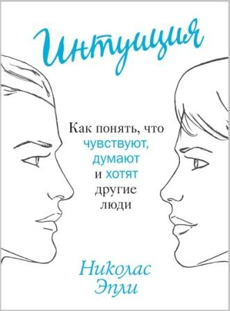 nikolas_epli__intuitsiya-_kak_ponyat_chto_chuvstvuyut_dumayut_i_hotyat_drugie_ly