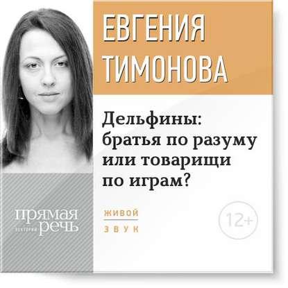 Тимонова Е. Дельфины братья по разуму или товарищи по играм