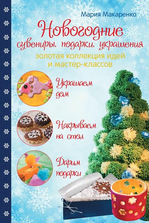Макаренко. Новогодние сувениры, подарки, украшения: золотая коллекция идей и мастер-классов