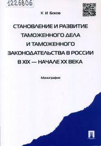Боков К. И. Становление и развитие таможенного дела и таможенного законодательства в России в 19 - начале 20 века