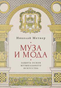 Обложка книги - Метнер Н. К. Муза и мода: защита основ музыкального искусства