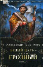 Обложка книги - Тамоников, А. А. Белый царь – Иван Грозный : роман. В 2-х кн. Кн. 1