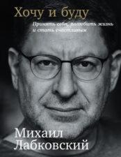 Обложка книги - Лабковский М. Хочу и буду: принять себя, полюбить жизнь и стать счастливым