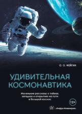 Фейгин О. О. Удивительная космонавтика : маленькие рассказы о тайнах, загадках и открытиях на пути в большой космос